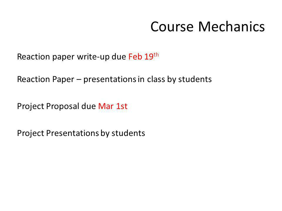 Course Mechanics Reaction paper write-up due Feb 19 th Reaction Paper – presentations in class by students Project Proposal due Mar 1st Project Presentations by students