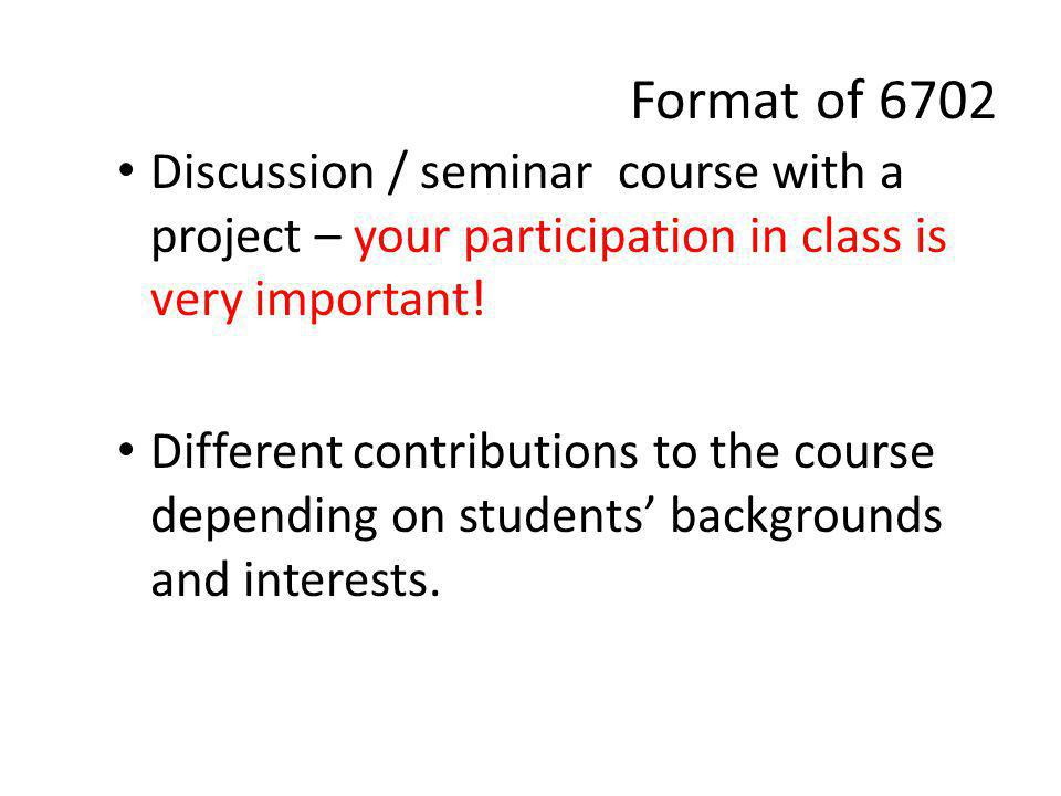 Format of 6702 Discussion / seminar course with a project – your participation in class is very important.
