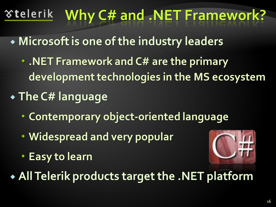Microsoft is one of the industry leaders Microsoft is one of the industry leaders.NET Framework and C# are the primary development technologies in the MS ecosystem.NET Framework and C# are the primary development technologies in the MS ecosystem The C# language The C# language Contemporary object-oriented language Contemporary object-oriented language Widespread and very popular Widespread and very popular Easy to learn Easy to learn All Telerik products target the.NET platform All Telerik products target the.NET platform 16
