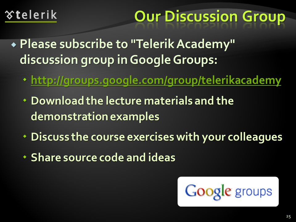 Please subscribe to Telerik Academy discussion group in Google Groups: Please subscribe to Telerik Academy discussion group in Google Groups: http://groups.google.com/group/telerikacademy http://groups.google.com/group/telerikacademy http://groups.google.com/group/telerikacademy Download the lecture materials and the demonstration examples Download the lecture materials and the demonstration examples Discuss the course exercises with your colleagues Discuss the course exercises with your colleagues Share source code and ideas Share source code and ideas 25