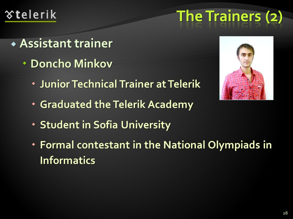 Assistant trainer Assistant trainer Doncho Minkov Doncho Minkov Junior Technical Trainer at Telerik Junior Technical Trainer at Telerik Graduated the Telerik Academy Graduated the Telerik Academy Student in Sofia University Student in Sofia University Formal contestant in the National Olympiads in Informatics Formal contestant in the National Olympiads in Informatics 28