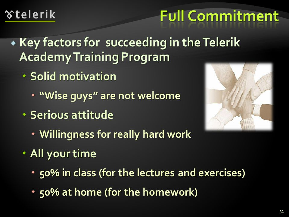 Key factors for succeeding in the Telerik Academy Training Program Key factors for succeeding in the Telerik Academy Training Program Solid motivation Solid motivation Wise guys are not welcomeWise guys are not welcome Serious attitude Serious attitude Willingness for really hard work Willingness for really hard work All your time All your time 50% in class (for the lectures and exercises) 50% in class (for the lectures and exercises) 50% at home (for the homework) 50% at home (for the homework) 31