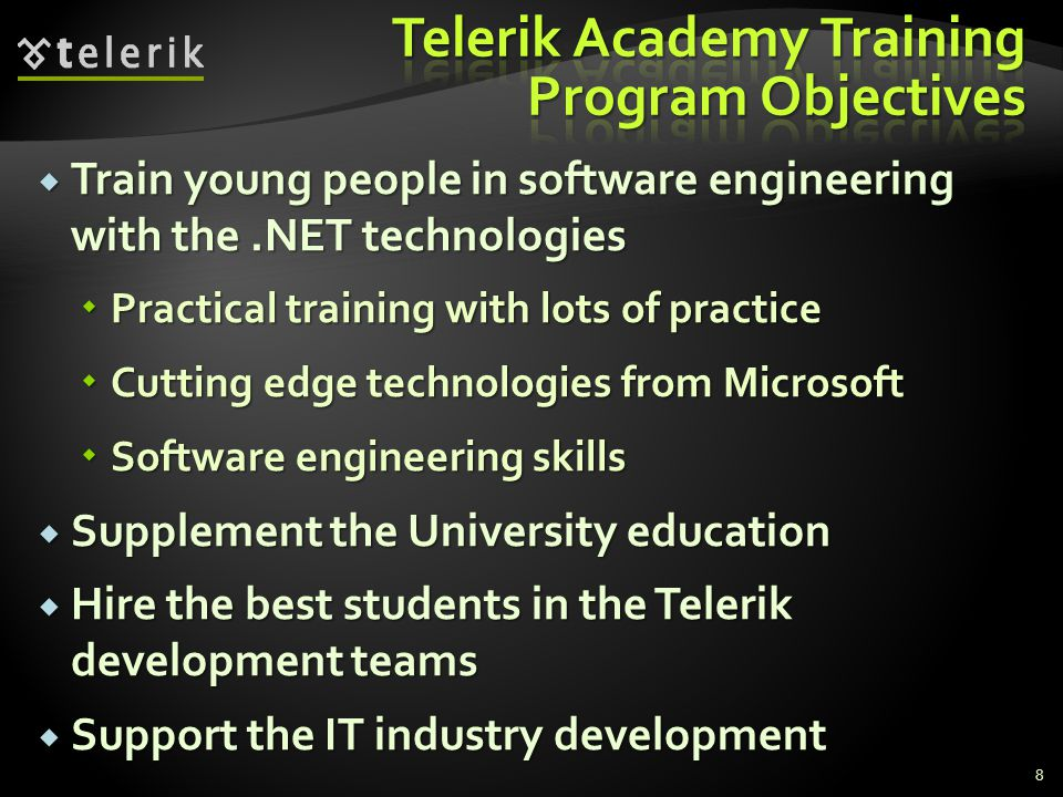 Train young people in software engineering with the.NET technologies Train young people in software engineering with the.NET technologies Practical training with lots of practice Practical training with lots of practice Cutting edge technologies from Microsoft Cutting edge technologies from Microsoft Software engineering skills Software engineering skills Supplement the University education Supplement the University education Hire the best students in the Telerik development teams Hire the best students in the Telerik development teams Support the IT industry development Support the IT industry development 8