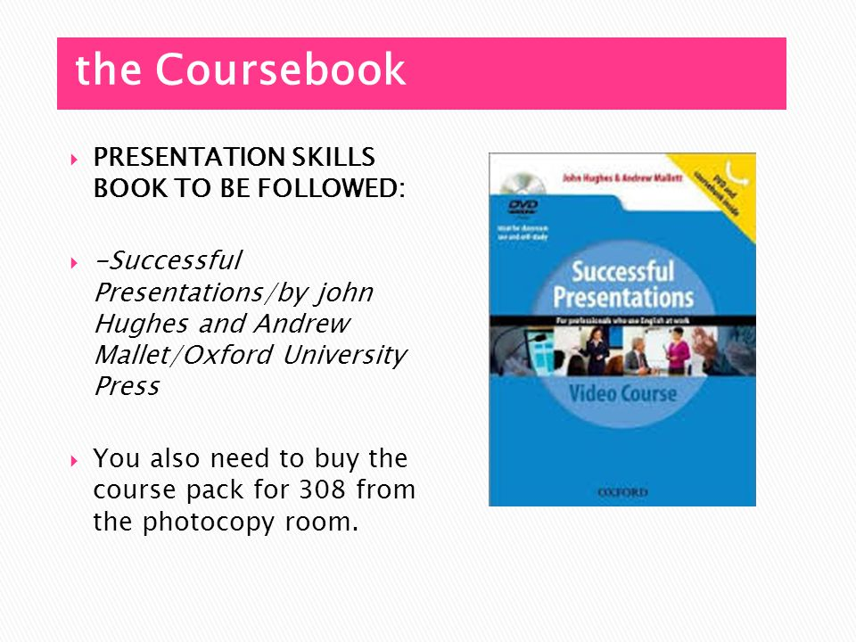 the Coursebook PRESENTATION SKILLS BOOK TO BE FOLLOWED: -Successful Presentations/by john Hughes and Andrew Mallet/Oxford University Press You also need to buy the course pack for 308 from the photocopy room.