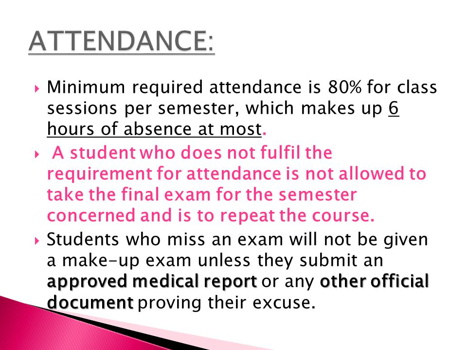 Minimum required attendance is 80% for class sessions per semester, which makes up 6 hours of absence at most.