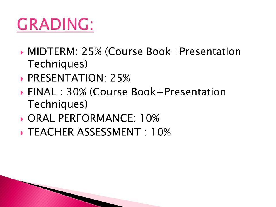 MIDTERM: 25% (Course Book+Presentation Techniques) PRESENTATION: 25% FINAL : 30% (Course Book+Presentation Techniques) ORAL PERFORMANCE: 10% TEACHER ASSESSMENT : 10%