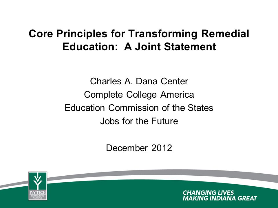 Core Principles for Transforming Remedial Education: A Joint Statement Charles A. Dana Center Complete College America Education Commission of the Sta
