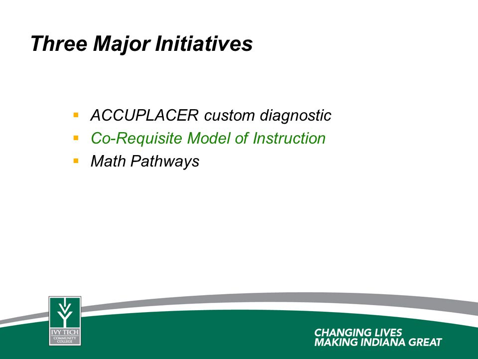 Three Major Initiatives ACCUPLACER custom diagnostic Co-Requisite Model of Instruction Math Pathways