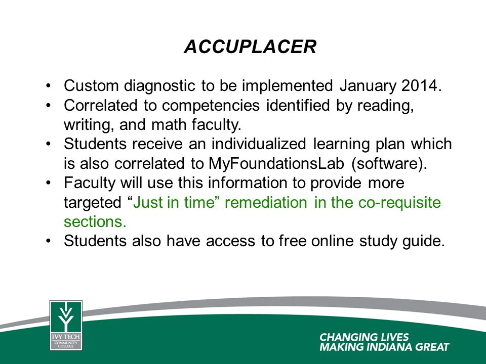 ACCUPLACER Custom diagnostic to be implemented January 2014. Correlated to competencies identified by reading, writing, and math faculty. Students rec