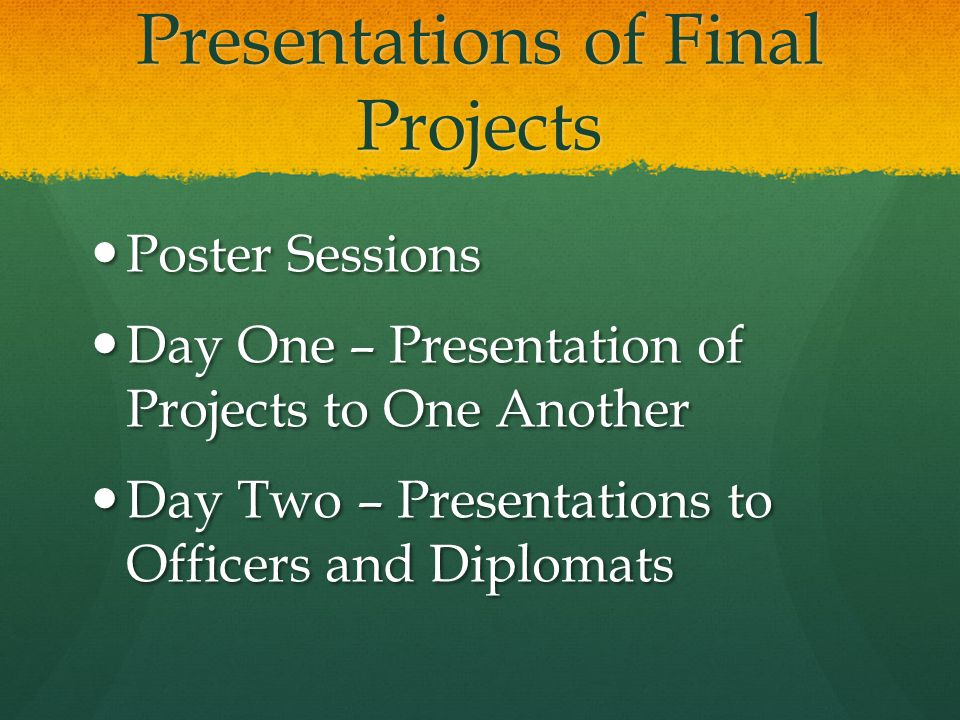Presentations of Final Projects Poster Sessions Poster Sessions Day One – Presentation of Projects to One Another Day One – Presentation of Projects to One Another Day Two – Presentations to Officers and Diplomats Day Two – Presentations to Officers and Diplomats