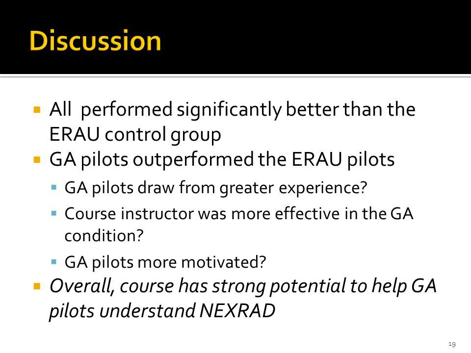All performed significantly better than the ERAU control group GA pilots outperformed the ERAU pilots GA pilots draw from greater experience.