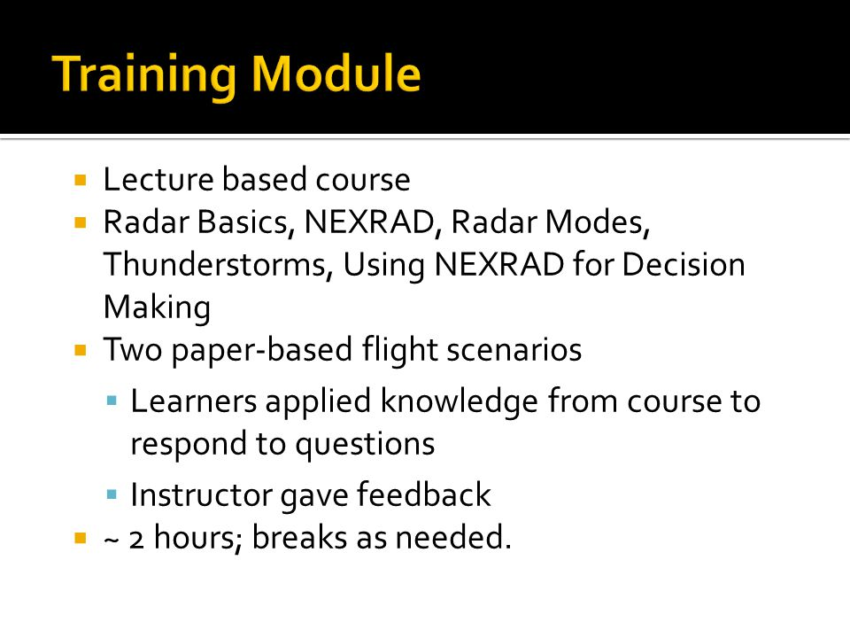 Lecture based course Radar Basics, NEXRAD, Radar Modes, Thunderstorms, Using NEXRAD for Decision Making Two paper-based flight scenarios Learners applied knowledge from course to respond to questions Instructor gave feedback ~ 2 hours; breaks as needed.