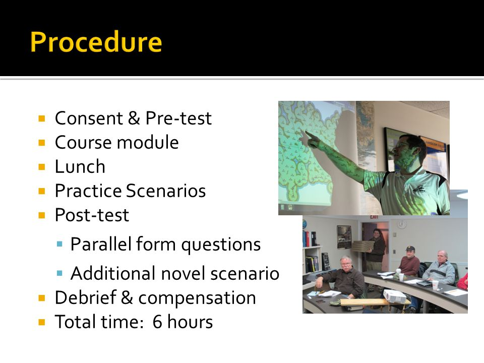 Consent & Pre-test Course module Lunch Practice Scenarios Post-test Parallel form questions Additional novel scenario Debrief & compensation Total time: 6 hours