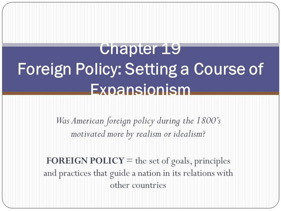 Was American foreign policy during the 1800s motivated more by realism or idealism ? FOREIGN POLICY = the set of goals, principles and practices that