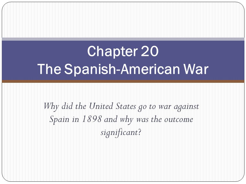 Why did the United States go to war against Spain in 1898 and why was the outcome significant? Chapter 20 The Spanish-American War