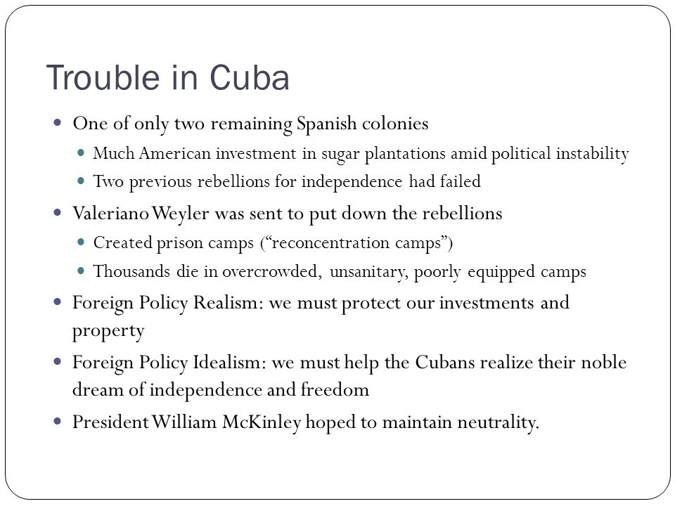 Trouble in Cuba One of only two remaining Spanish colonies Much American investment in sugar plantations amid political instability Two previous rebel