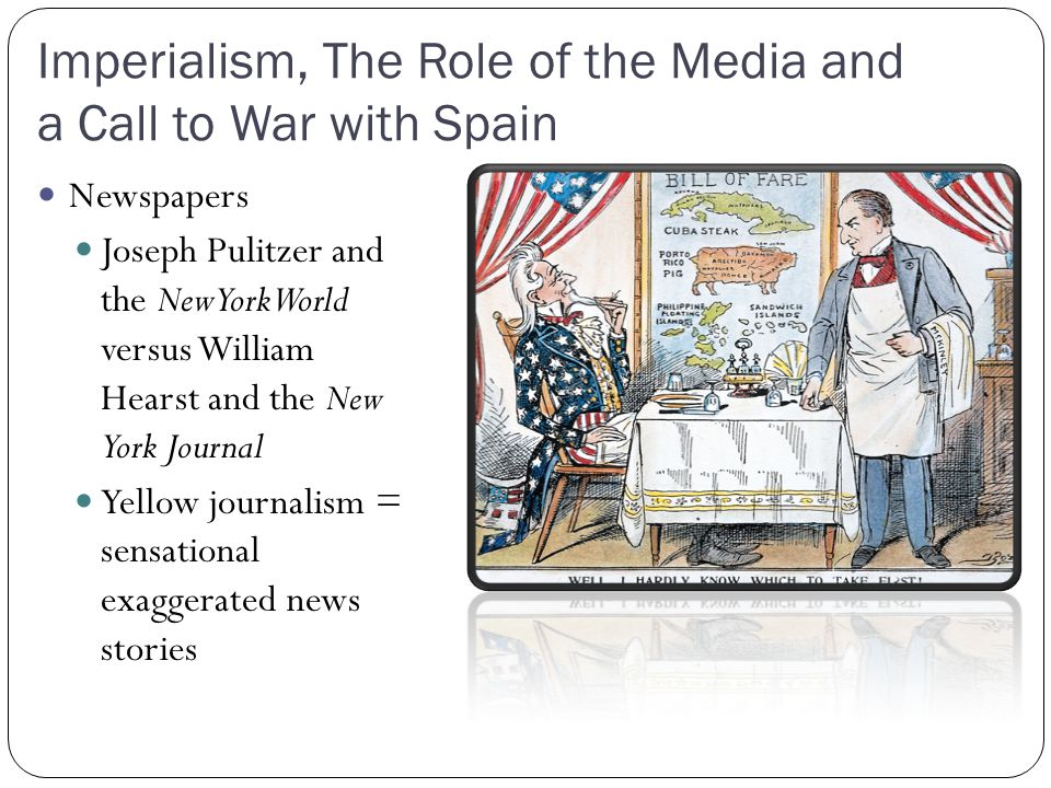 Imperialism, The Role of the Media and a Call to War with Spain Newspapers Joseph Pulitzer and the New York World versus William Hearst and the New Yo