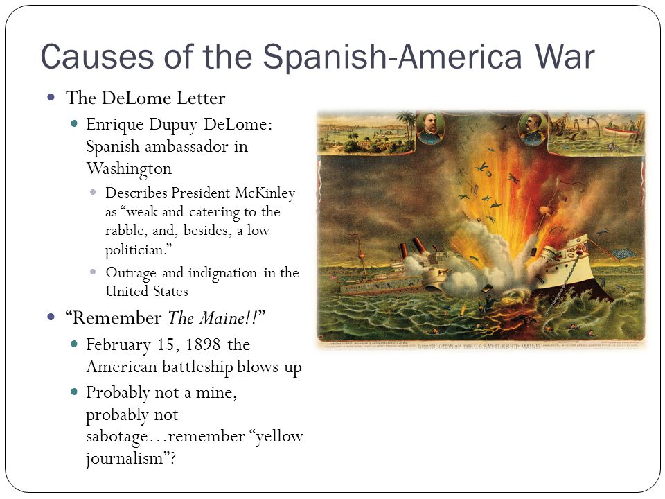 Causes of the Spanish-America War The DeLome Letter Enrique Dupuy DeLome: Spanish ambassador in Washington Describes President McKinley as weak and ca