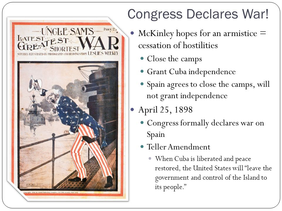 Congress Declares War! McKinley hopes for an armistice = cessation of hostilities Close the camps Grant Cuba independence Spain agrees to close the ca