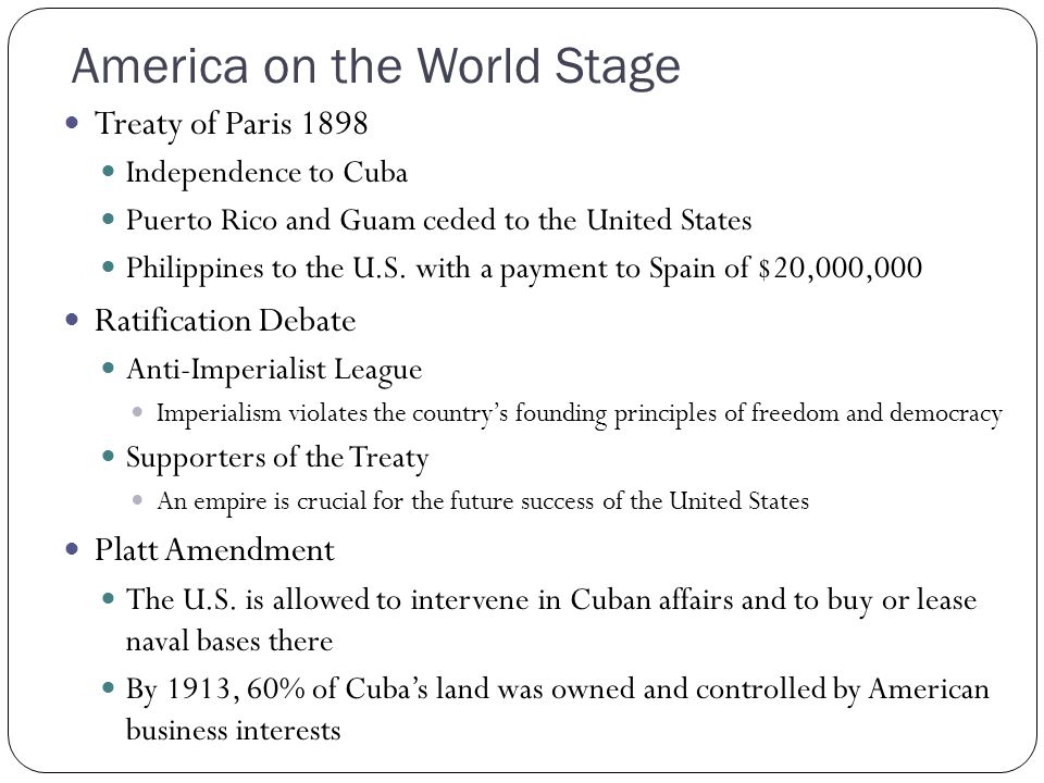 America on the World Stage Treaty of Paris 1898 Independence to Cuba Puerto Rico and Guam ceded to the United States Philippines to the U.S. with a pa
