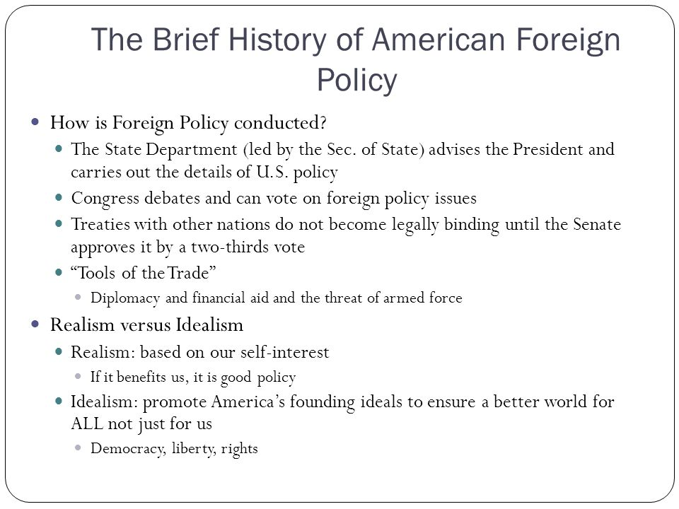 The Brief History of American Foreign Policy How is Foreign Policy conducted? The State Department (led by the Sec. of State) advises the President an
