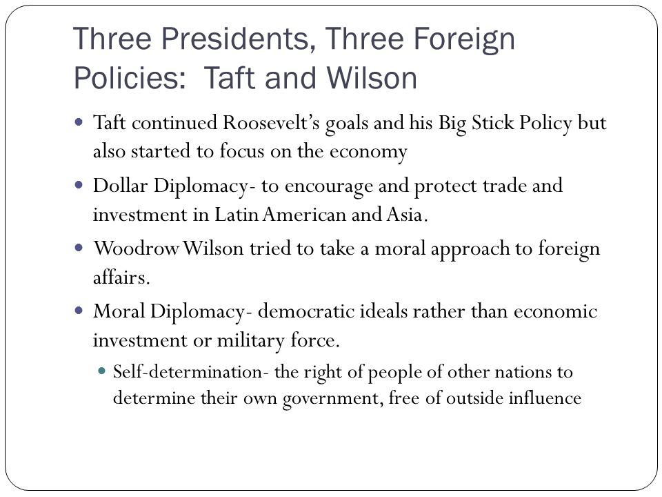 Three Presidents, Three Foreign Policies: Taft and Wilson Taft continued Roosevelts goals and his Big Stick Policy but also started to focus on the ec