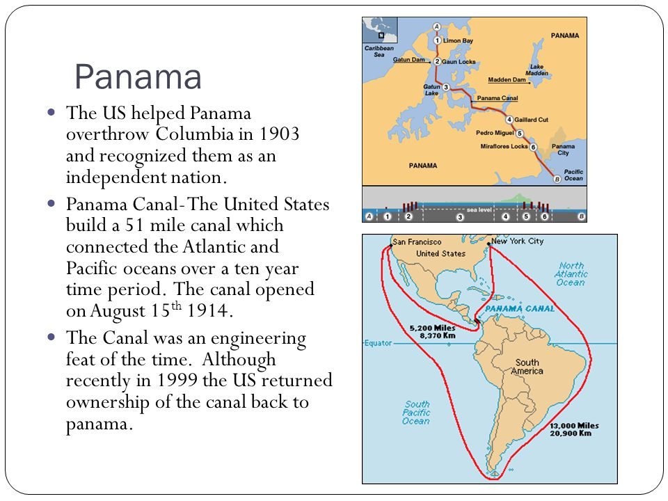 Panama The US helped Panama overthrow Columbia in 1903 and recognized them as an independent nation. Panama Canal- The United States build a 51 mile c