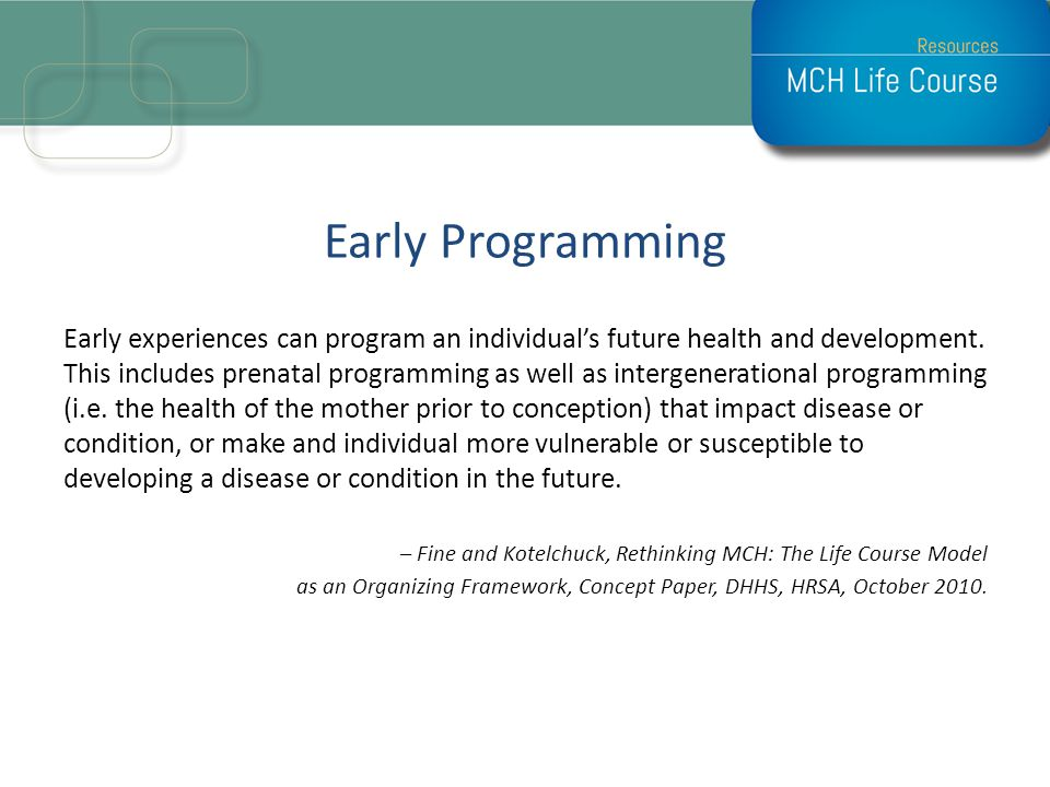 Early Programming Early experiences can program an individuals future health and development. This includes prenatal programming as well as intergener
