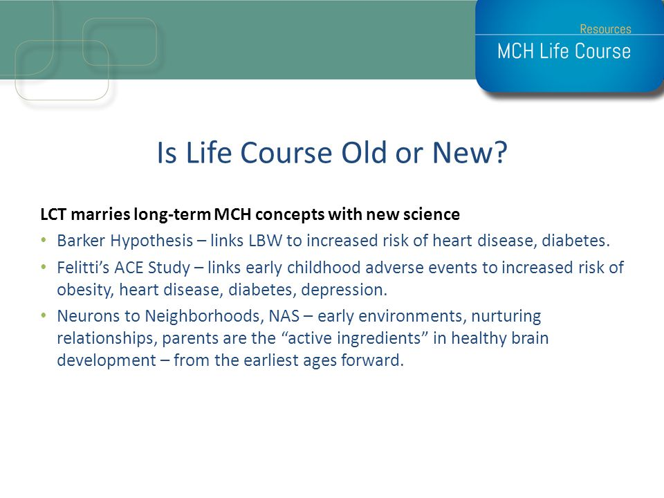 Is Life Course Old or New? LCT marries long-term MCH concepts with new science Barker Hypothesis – links LBW to increased risk of heart disease, diabe