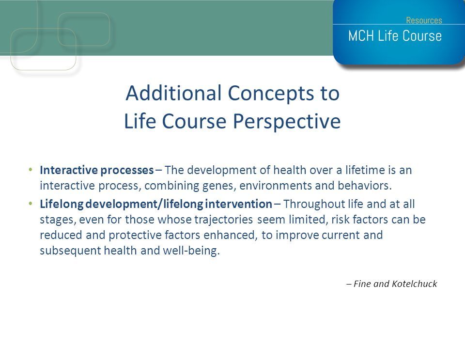 Additional Concepts to Life Course Perspective Interactive processes – The development of health over a lifetime is an interactive process, combining