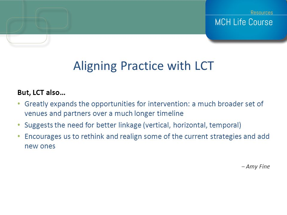 Aligning Practice with LCT But, LCT also… Greatly expands the opportunities for intervention: a much broader set of venues and partners over a much lo