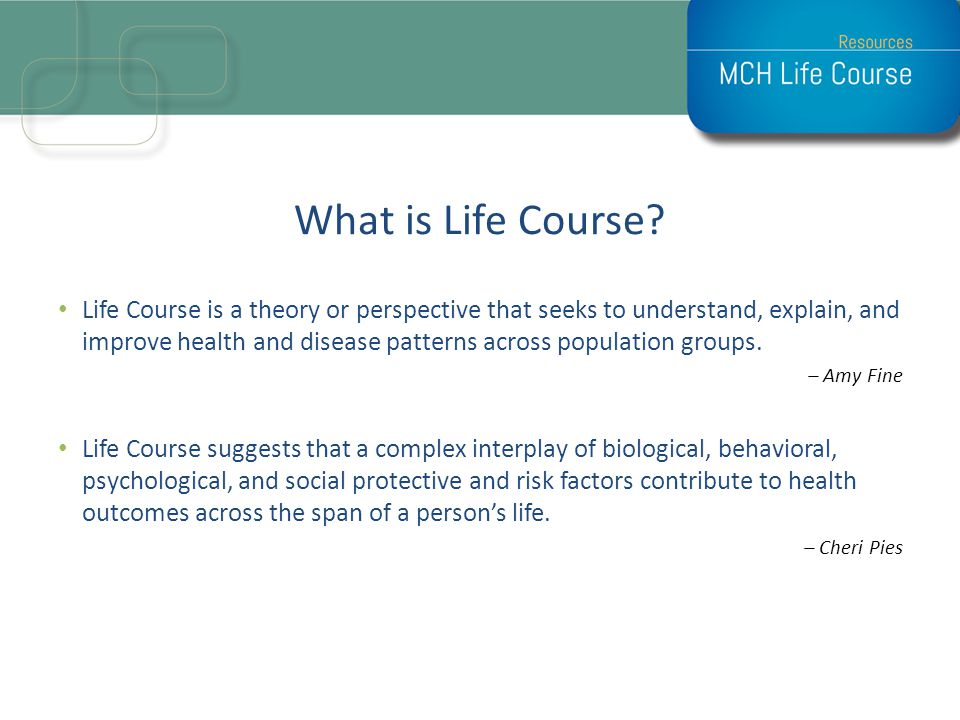 Life Course Concepts T2E2 Timeline – health is cumulative and longitudinal, i.e., developed over a lifetime.