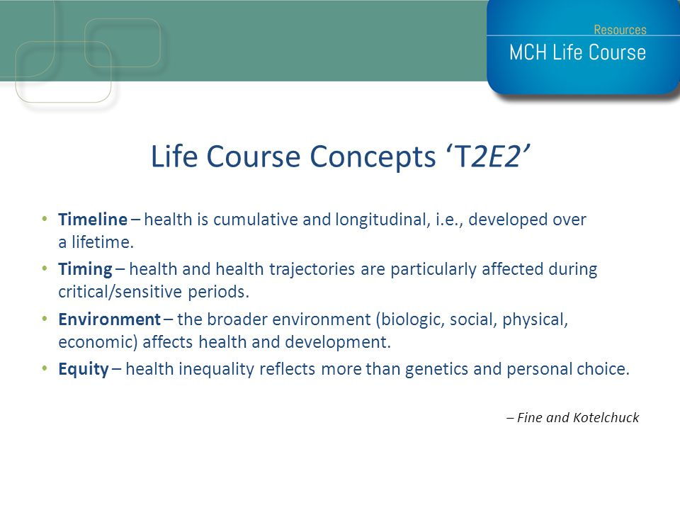 Life Course Concepts T2E2 Timeline – health is cumulative and longitudinal, i.e., developed over a lifetime. Timing – health and health trajectories a
