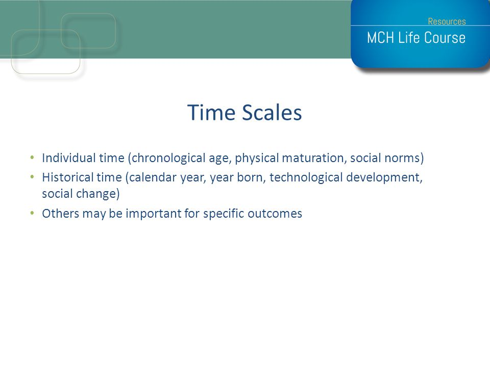 Time Scales Individual time (chronological age, physical maturation, social norms) Historical time (calendar year, year born, technological developmen