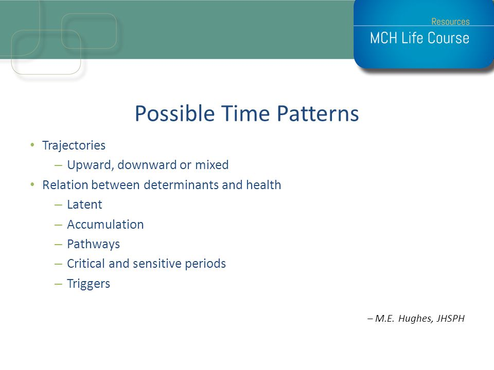 Possible Time Patterns Trajectories –Upward, downward or mixed Relation between determinants and health –Latent –Accumulation –Pathways –Critical and