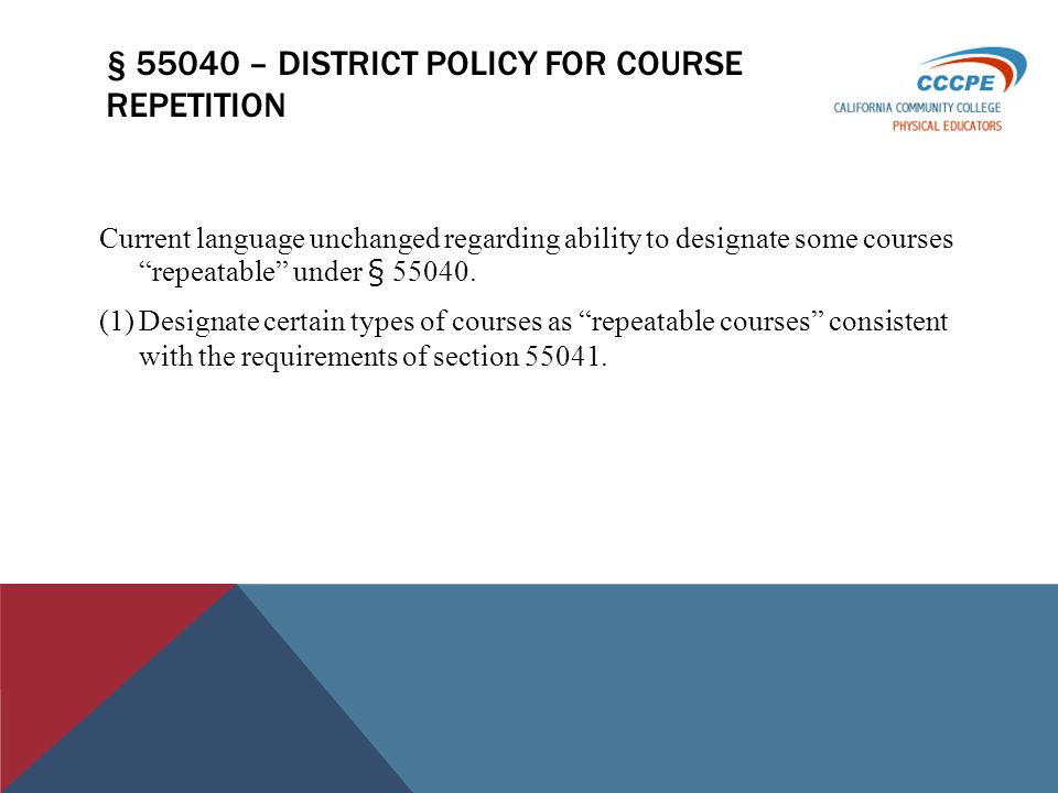 § 55040 – DISTRICT POLICY FOR COURSE REPETITION Current language unchanged regarding ability to designate some courses repeatable under § 55040.