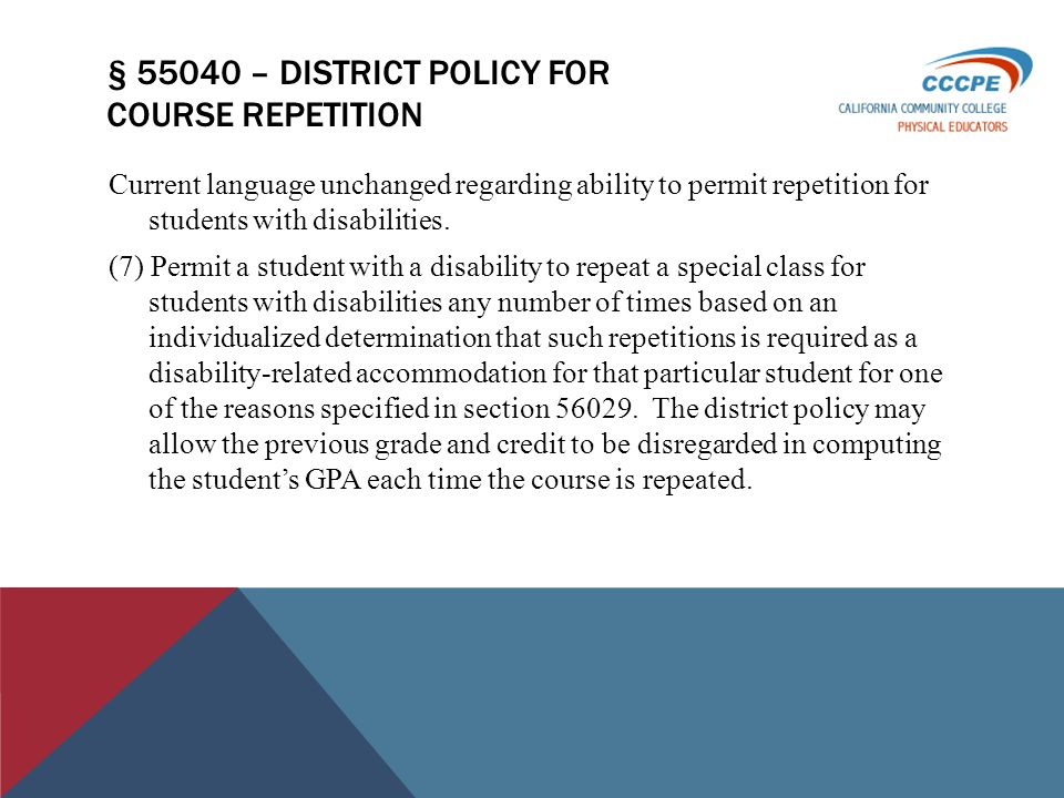 § 55040 – DISTRICT POLICY FOR COURSE REPETITION Current language unchanged regarding ability to permit repetition for students with disabilities.