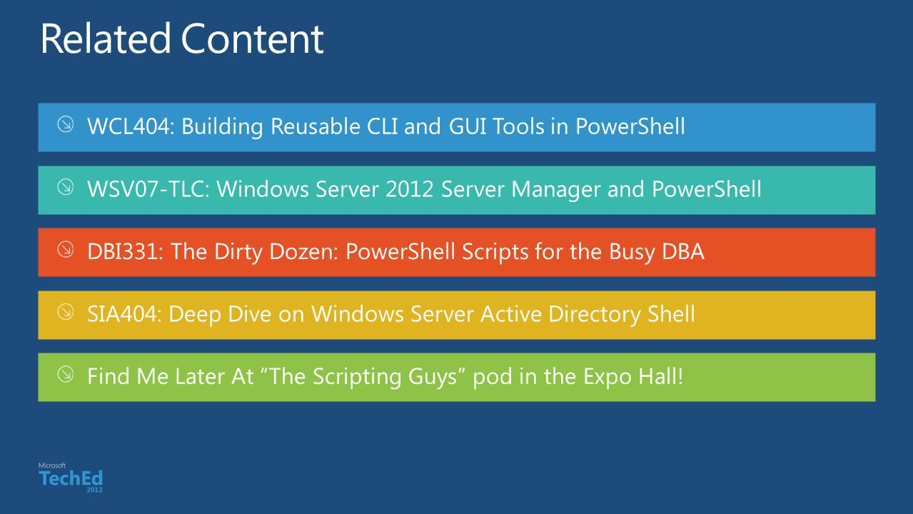 WCL404: Building Reusable CLI and GUI Tools in PowerShell WSV07-TLC: Windows Server 2012 Server Manager and PowerShell DBI331: The Dirty Dozen: PowerS
