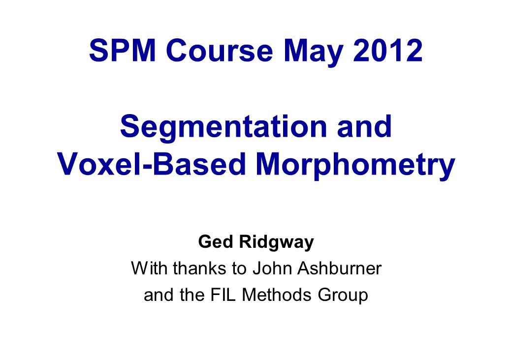 SPM Course May 2012 Segmentation and Voxel-Based Morphometry Ged Ridgway With thanks to John Ashburner and the FIL Methods Group