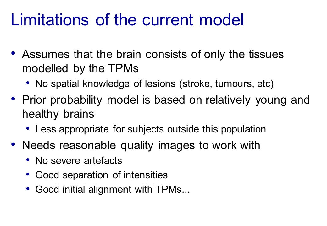 Limitations of the current model Assumes that the brain consists of only the tissues modelled by the TPMs No spatial knowledge of lesions (stroke, tum