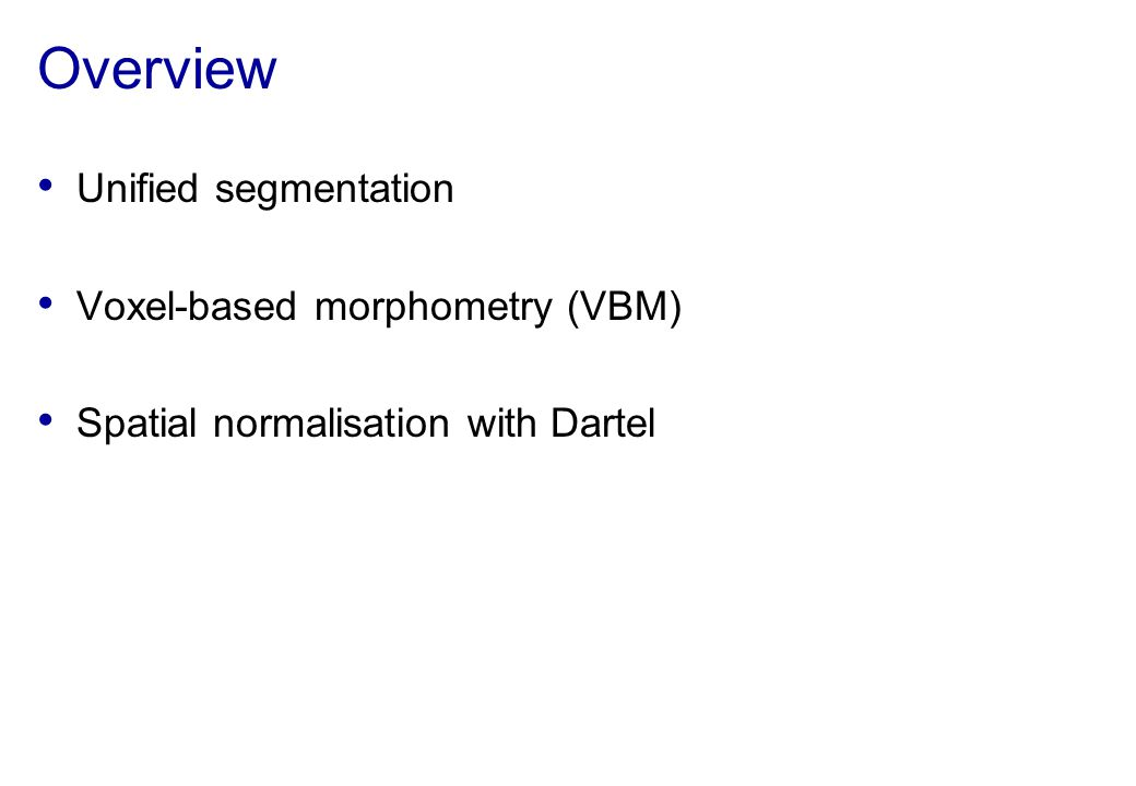 Overview Unified segmentation Voxel-based morphometry (VBM) Spatial normalisation with Dartel