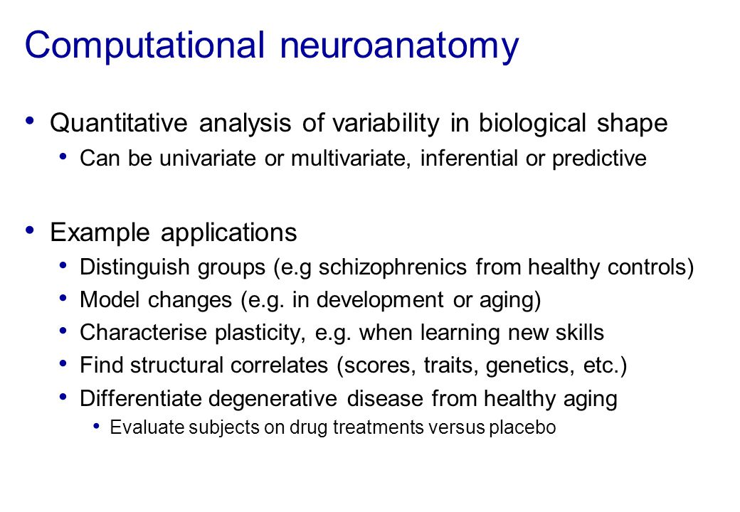 Computational neuroanatomy Quantitative analysis of variability in biological shape Can be univariate or multivariate, inferential or predictive Examp