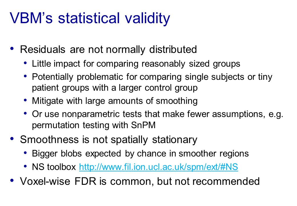 VBMs statistical validity Residuals are not normally distributed Little impact for comparing reasonably sized groups Potentially problematic for compa