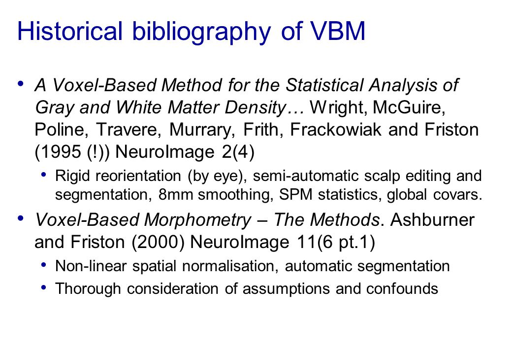 Historical bibliography of VBM A Voxel-Based Method for the Statistical Analysis of Gray and White Matter Density… Wright, McGuire, Poline, Travere, M