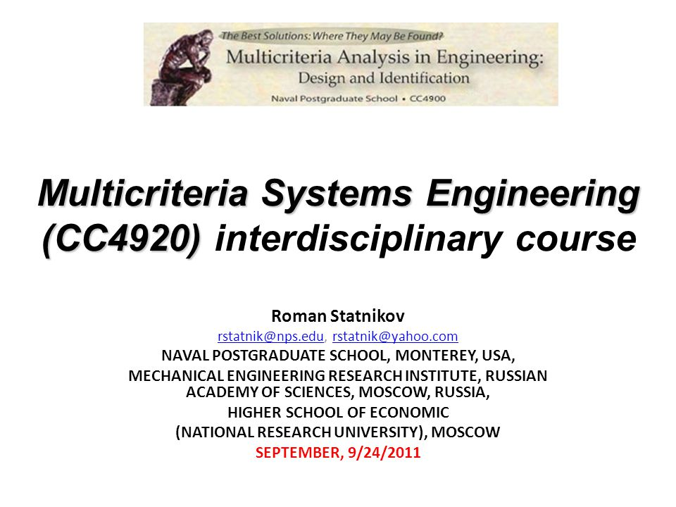 Multicriteria Systems Engineering (CC4920) Multicriteria Systems Engineering (CC4920) interdisciplinary course Roman Statnikov  NAVAL POSTGRADUATE SCHOOL, MONTEREY, USA, MECHANICAL ENGINEERING RESEARCH INSTITUTE, RUSSIAN ACADEMY OF SCIENCES, MOSCOW, RUSSIA, HIGHER SCHOOL OF ECONOMIC (NATIONAL RESEARCH UNIVERSITY), MOSCOW SEPTEMBER, 9/24/2011