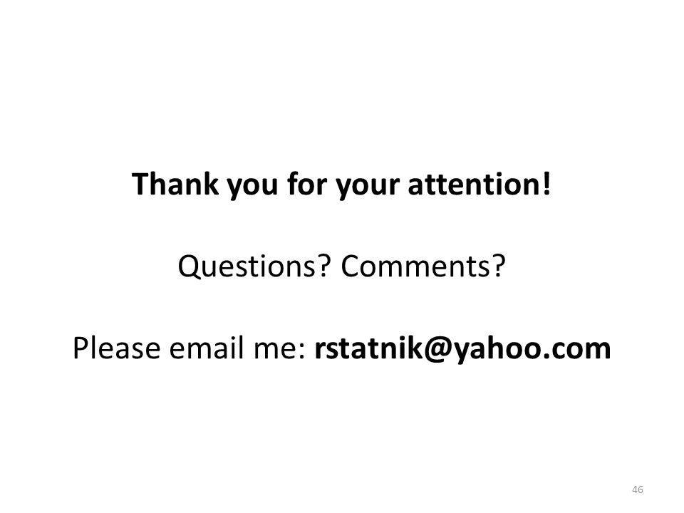 46 Thank you for your attention! Questions? Comments? Please email me: rstatnik@yahoo.com