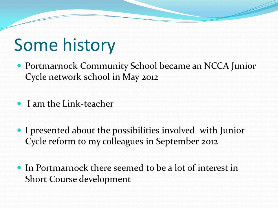 Some history Portmarnock Community School became an NCCA Junior Cycle network school in May 2012 I am the Link-teacher I presented about the possibilities involved with Junior Cycle reform to my colleagues in September 2012 In Portmarnock there seemed to be a lot of interest in Short Course development