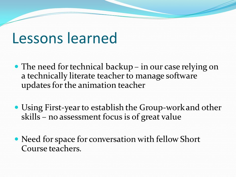 Lessons learned The need for technical backup – in our case relying on a technically literate teacher to manage software updates for the animation teacher Using First-year to establish the Group-work and other skills – no assessment focus is of great value Need for space for conversation with fellow Short Course teachers.