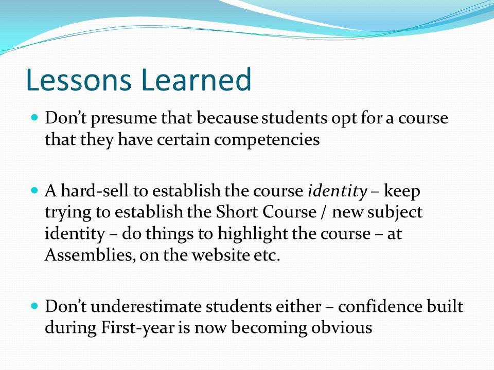 Lessons Learned Dont presume that because students opt for a course that they have certain competencies A hard-sell to establish the course identity – keep trying to establish the Short Course / new subject identity – do things to highlight the course – at Assemblies, on the website etc.