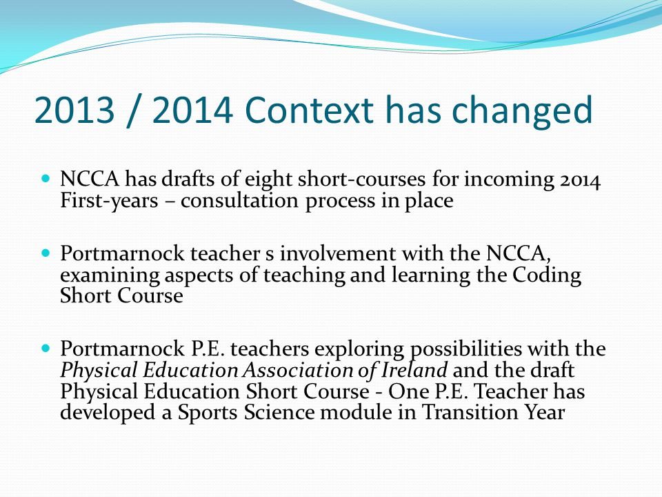 2013 / 2014 Context has changed NCCA has drafts of eight short-courses for incoming 2014 First-years – consultation process in place Portmarnock teacher s involvement with the NCCA, examining aspects of teaching and learning the Coding Short Course Portmarnock P.E.